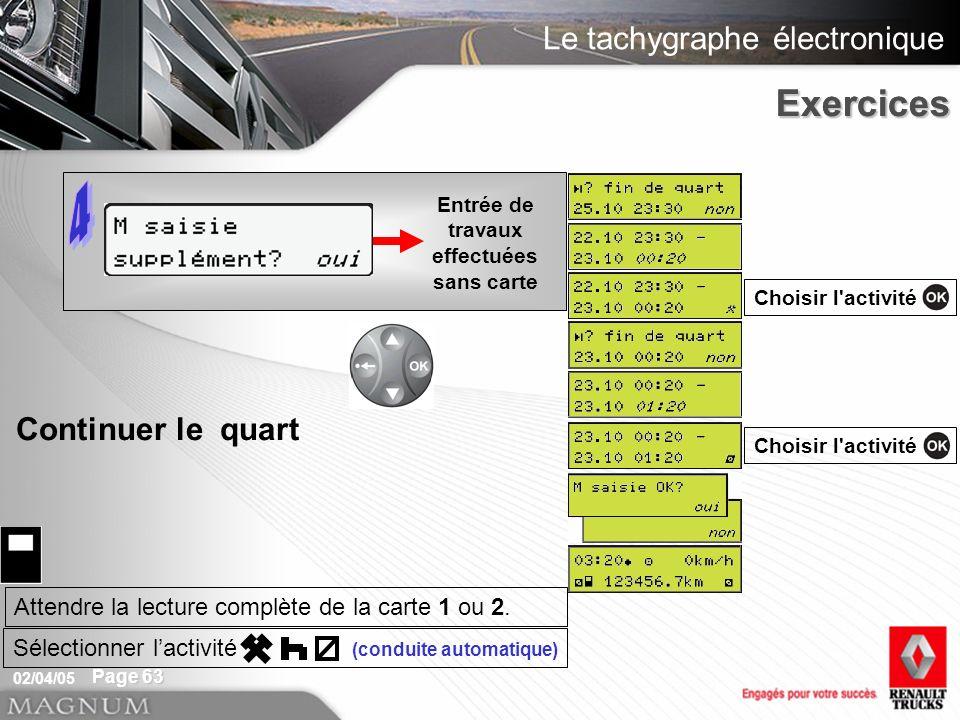 Le tachygraphe électronique 02/04/05 Page 63 Exercices Entrée de travaux effectuées sans carte Exercices Continuer le quart Choisir l activité Attendre la lecture complète de la carte 1 ou 2.