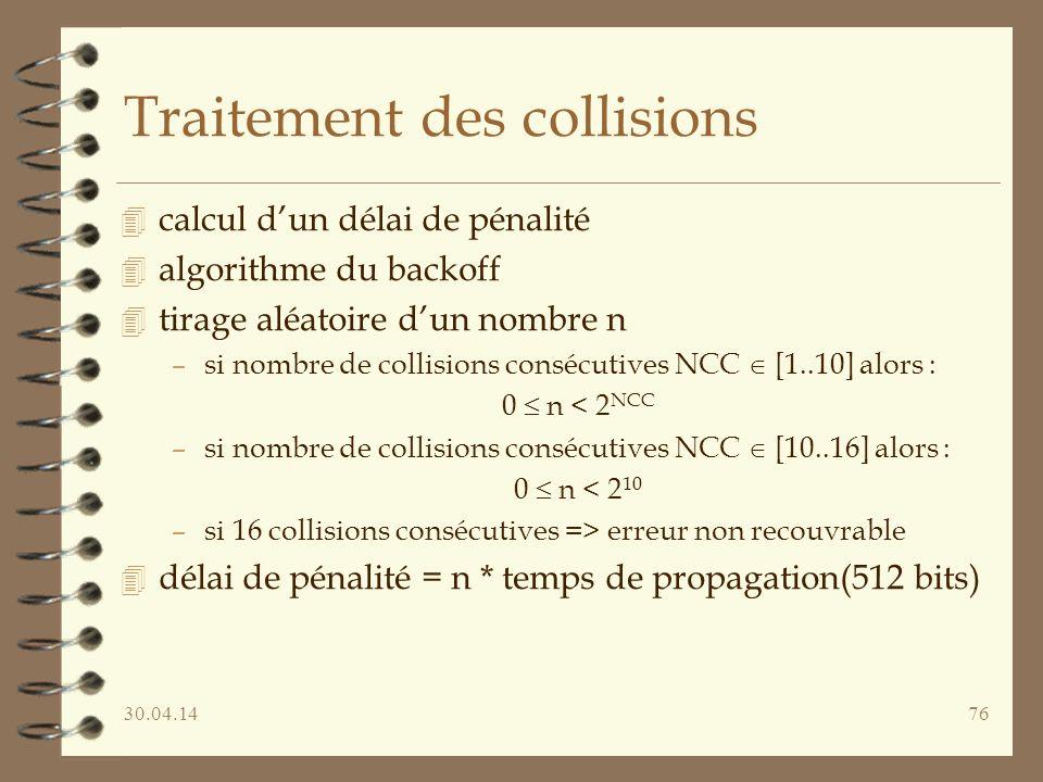 30.04.1476 Traitement des collisions 4 calcul dun délai de pénalité 4 algorithme du backoff 4 tirage aléatoire dun nombre n –si nombre de collisions consécutives NCC [1..10] alors : 0 n < 2 NCC –si nombre de collisions consécutives NCC [10..16] alors : 0 n < 2 10 –si 16 collisions consécutives => erreur non recouvrable 4 délai de pénalité = n * temps de propagation(512 bits)