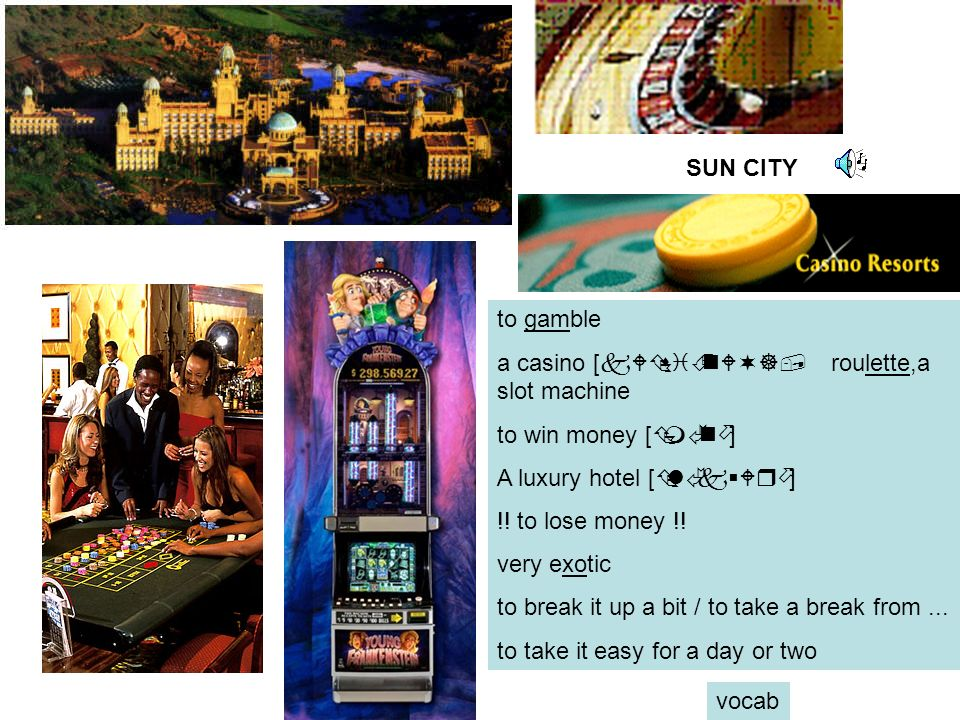 SUN CITY to gamble a casino [kWÇsiÉnW¬], roulette,a slot machine to win money [ÇmÃnö] A luxury hotel [ÇlÃk§Wrö] !.