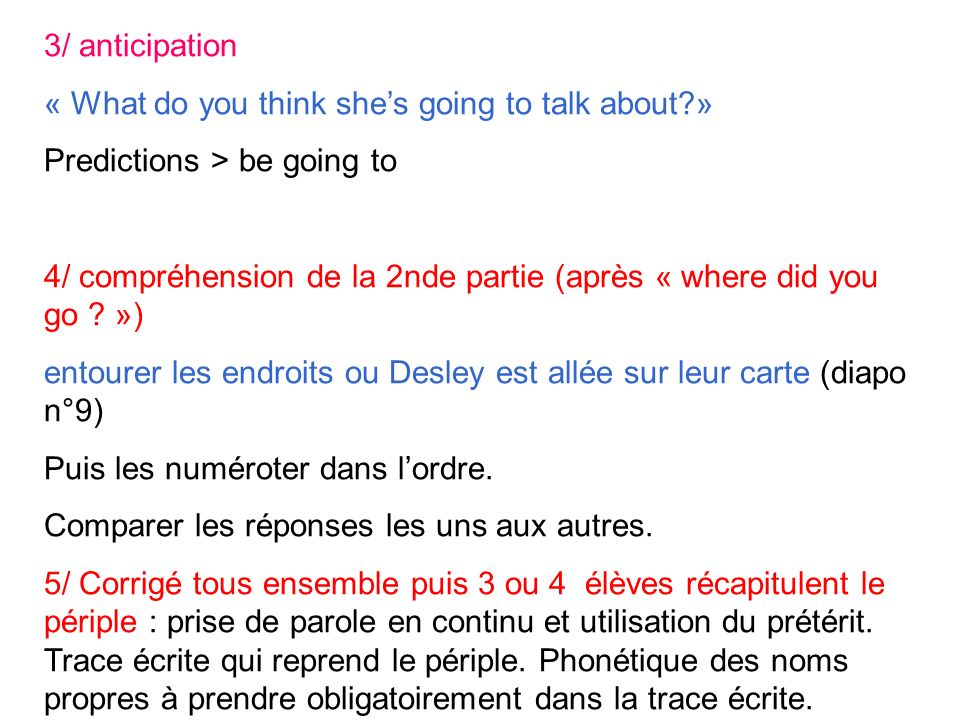 3/ anticipation « What do you think shes going to talk about?» Predictions > be going to 4/ compréhension de la 2nde partie (après « where did you go .