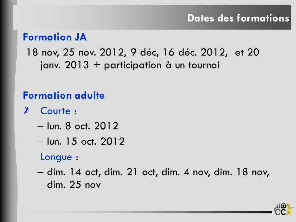 Dates des formations Formation JA 18 nov, 25 nov. 2012, 9 déc, 16 déc. 2012, et 20 janv. 2013 + participation à un tournoi Formation adulte Courte : –