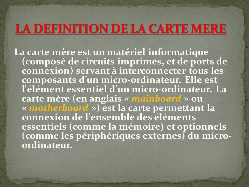 La carte mère est un matériel informatique (composé de circuits imprimés, et de ports de connexion) servant à interconnecter tous les composants dun m