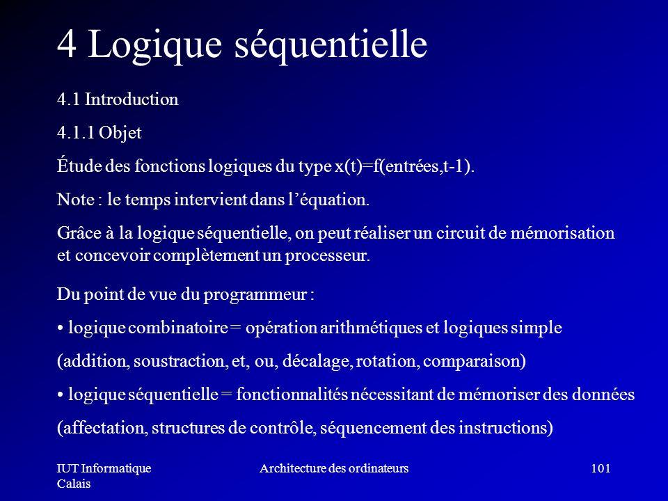 IUT Informatique Calais Architecture des ordinateurs101 4 Logique séquentielle 4.1 Introduction 4.1.1 Objet Étude des fonctions logiques du type x(t)=