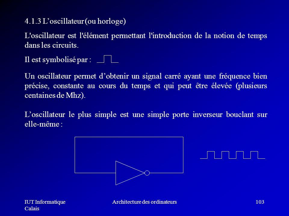 IUT Informatique Calais Architecture des ordinateurs103 4.1.3 Loscillateur (ou horloge) L'oscillateur est l'élément permettant l'introduction de la no