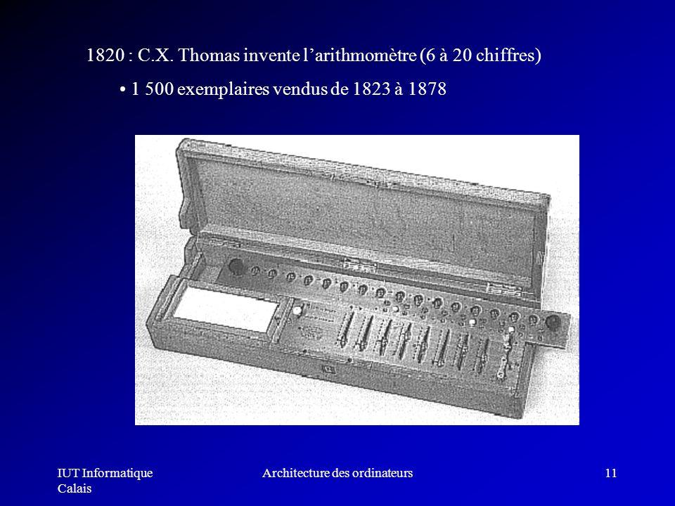 IUT Informatique Calais Architecture des ordinateurs11 1820 : C.X. Thomas invente larithmomètre (6 à 20 chiffres) 1 500 exemplaires vendus de 1823 à 1