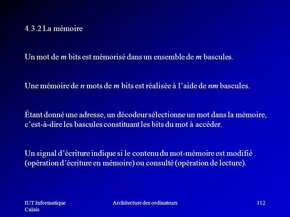IUT Informatique Calais Architecture des ordinateurs112 Un mot de m bits est mémorisé dans un ensemble de m bascules. Une mémoire de n mots de m bits