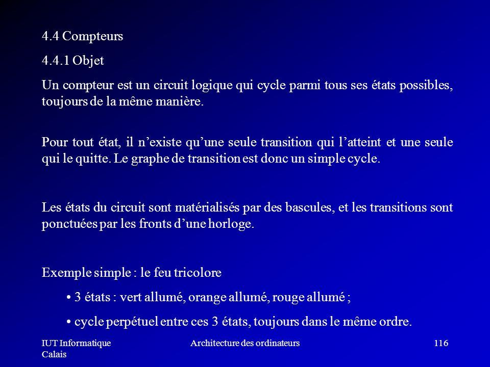 IUT Informatique Calais Architecture des ordinateurs116 4.4 Compteurs 4.4.1 Objet Un compteur est un circuit logique qui cycle parmi tous ses états po