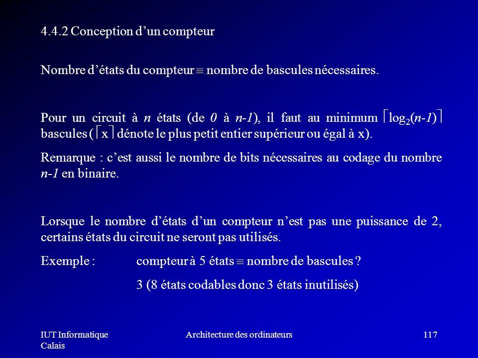 IUT Informatique Calais Architecture des ordinateurs117 Nombre détats du compteur nombre de bascules nécessaires. Pour un circuit à n états (de 0 à n-