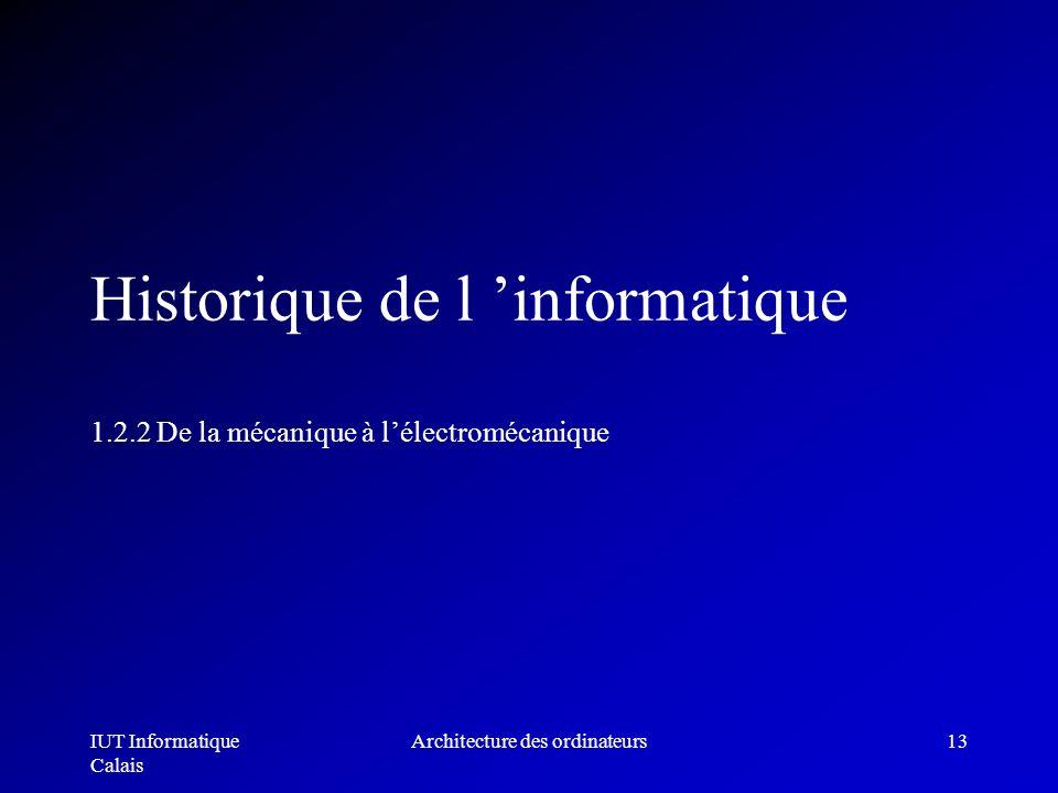 IUT Informatique Calais Architecture des ordinateurs13 Historique de l informatique 1.2.2 De la mécanique à lélectromécanique