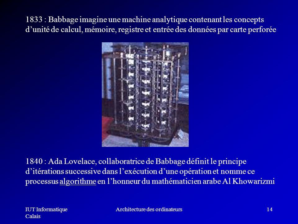 IUT Informatique Calais Architecture des ordinateurs14 1833 : Babbage imagine une machine analytique contenant les concepts dunité de calcul, mémoire,