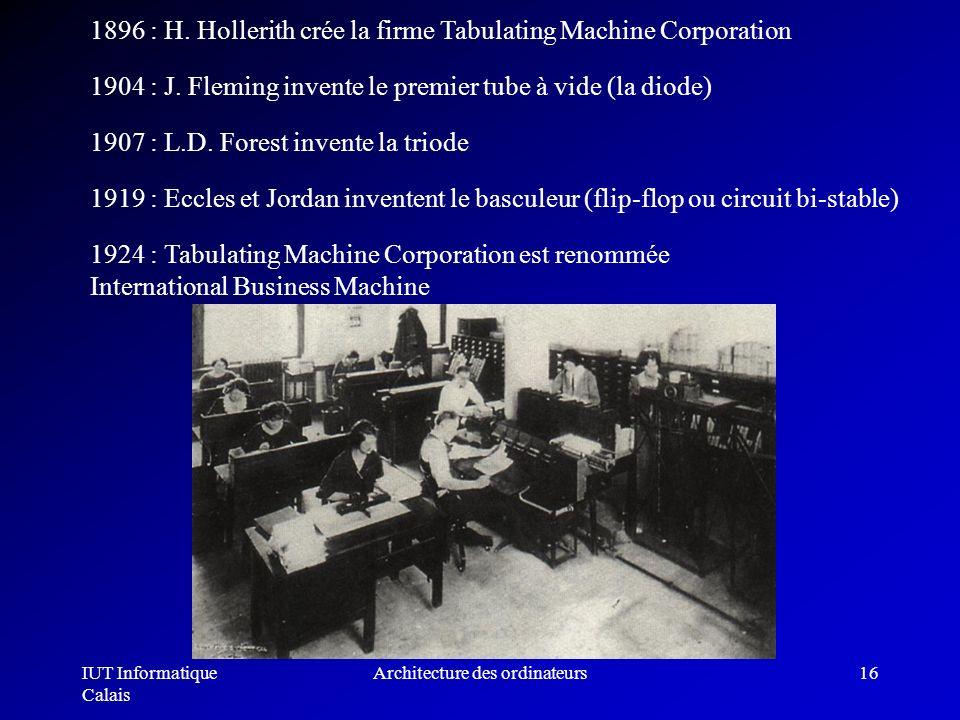 IUT Informatique Calais Architecture des ordinateurs16 1896 : H. Hollerith crée la firme Tabulating Machine Corporation 1904 : J. Fleming invente le p