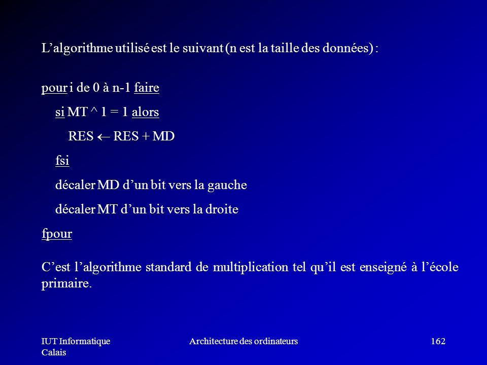 IUT Informatique Calais Architecture des ordinateurs162 pour i de 0 à n-1 faire si MT ^ 1 = 1 alors RES RES + MD fsi décaler MD dun bit vers la gauche