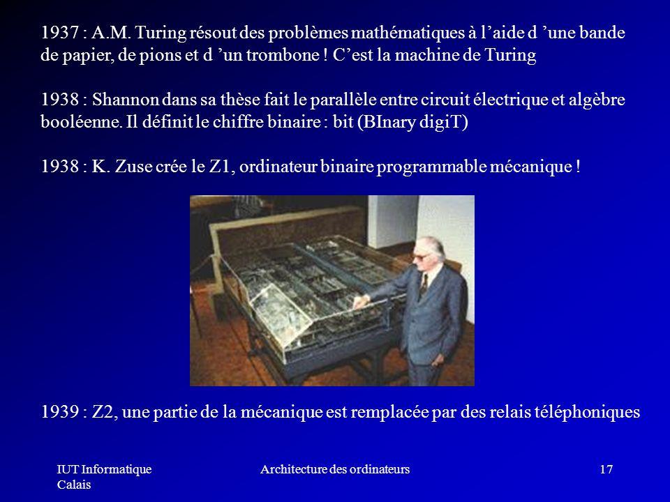 IUT Informatique Calais Architecture des ordinateurs17 1937 : A.M. Turing résout des problèmes mathématiques à laide d une bande de papier, de pions e