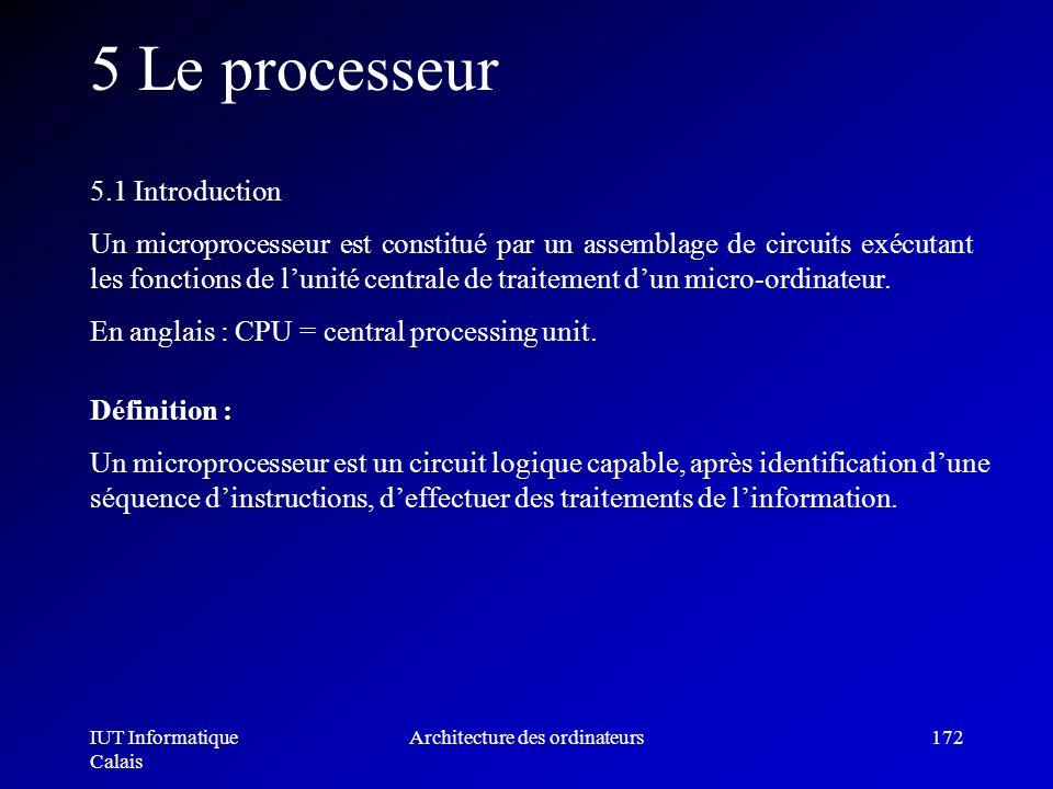 IUT Informatique Calais Architecture des ordinateurs172 5 Le processeur 5.1 Introduction Un microprocesseur est constitué par un assemblage de circuit