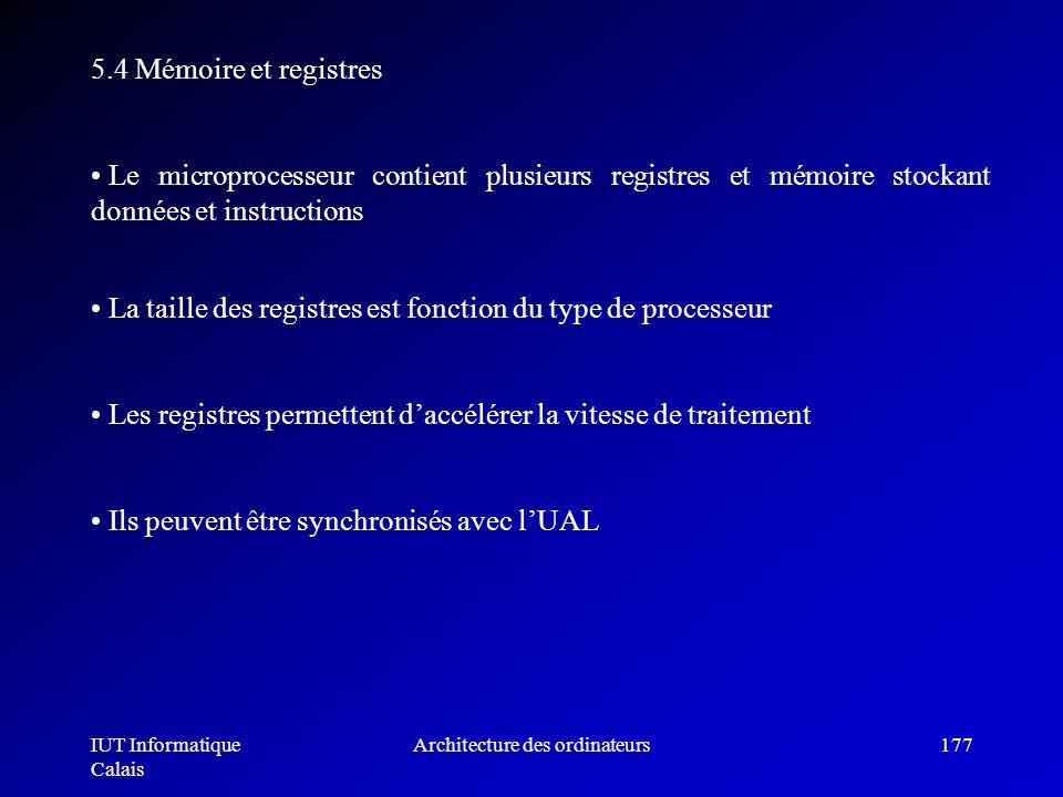 IUT Informatique Calais Architecture des ordinateurs177 5.4 Mémoire et registres Le microprocesseur contient plusieurs registres et mémoire stockant d