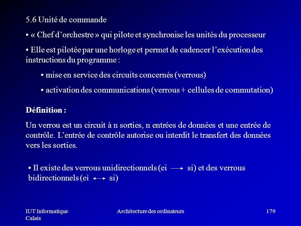 IUT Informatique Calais Architecture des ordinateurs179 5.6 Unité de commande « Chef dorchestre » qui pilote et synchronise les unités du processeur E