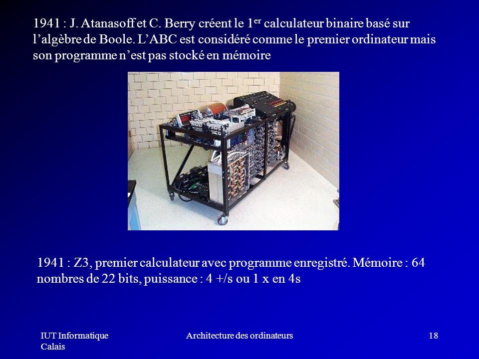IUT Informatique Calais Architecture des ordinateurs18 1941 : J. Atanasoff et C. Berry créent le 1 er calculateur binaire basé sur lalgèbre de Boole.