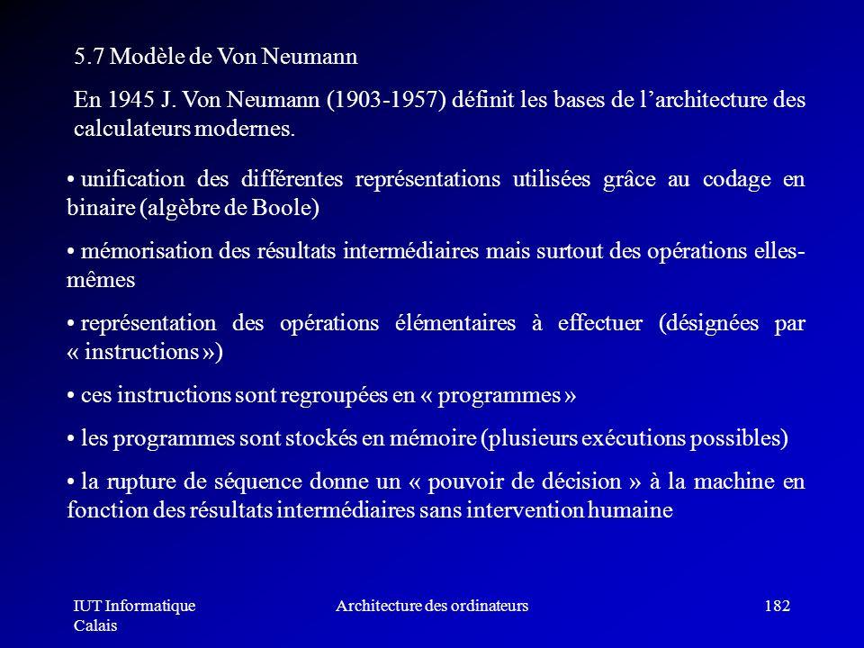 IUT Informatique Calais Architecture des ordinateurs182 5.7 Modèle de Von Neumann En 1945 J. Von Neumann (1903-1957) définit les bases de larchitectur