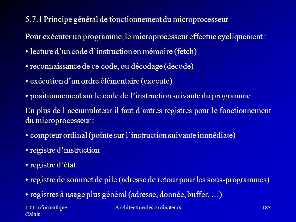 IUT Informatique Calais Architecture des ordinateurs183 5.7.1 Principe général de fonctionnement du microprocesseur Pour exécuter un programme, le mic