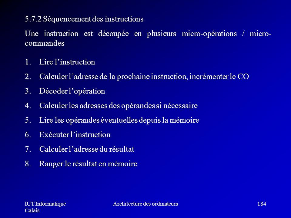 IUT Informatique Calais Architecture des ordinateurs184 5.7.2 Séquencement des instructions Une instruction est découpée en plusieurs micro-opérations