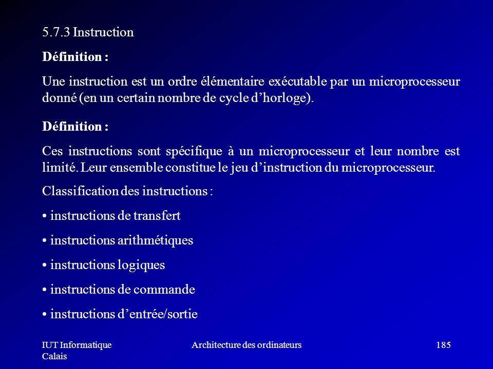 IUT Informatique Calais Architecture des ordinateurs185 5.7.3 Instruction Définition : Une instruction est un ordre élémentaire exécutable par un micr