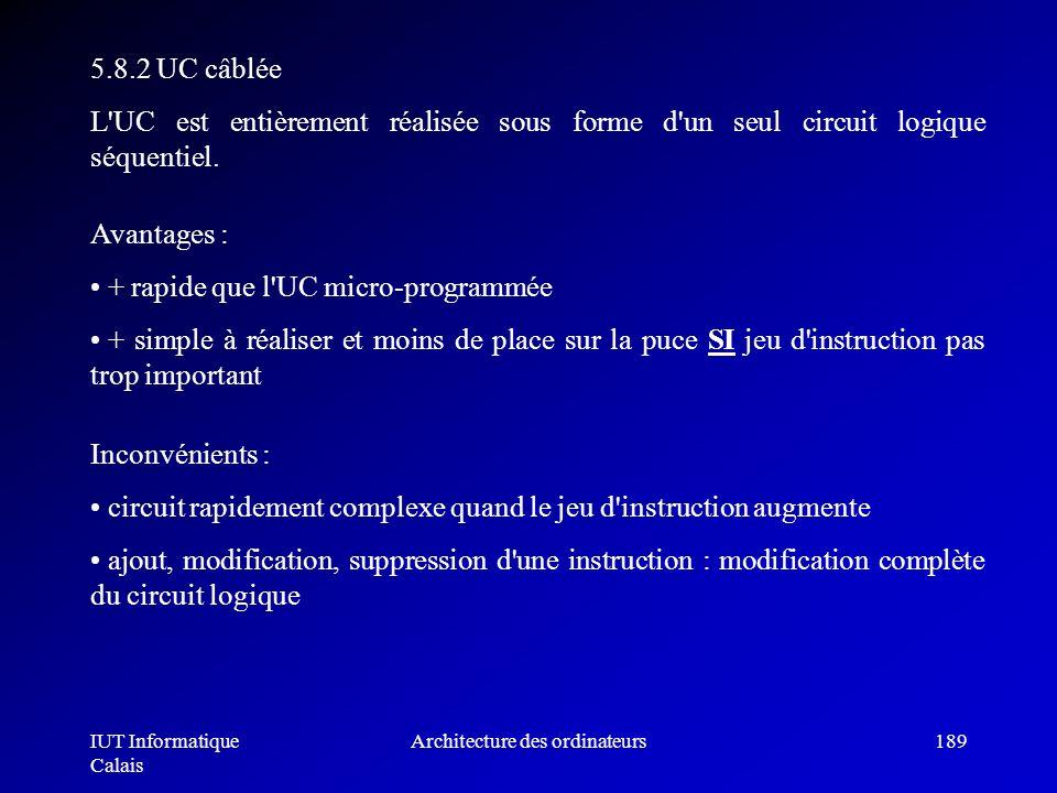 IUT Informatique Calais Architecture des ordinateurs189 5.8.2 UC câblée L'UC est entièrement réalisée sous forme d'un seul circuit logique séquentiel.