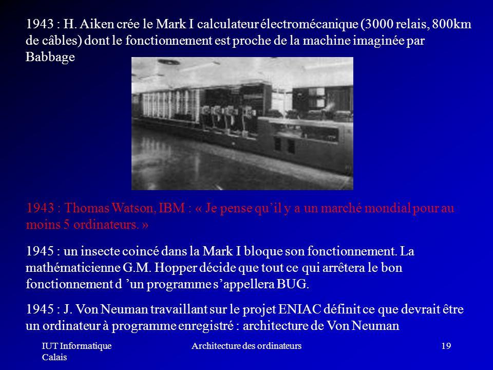 IUT Informatique Calais Architecture des ordinateurs19 1943 : H. Aiken crée le Mark I calculateur électromécanique (3000 relais, 800km de câbles) dont