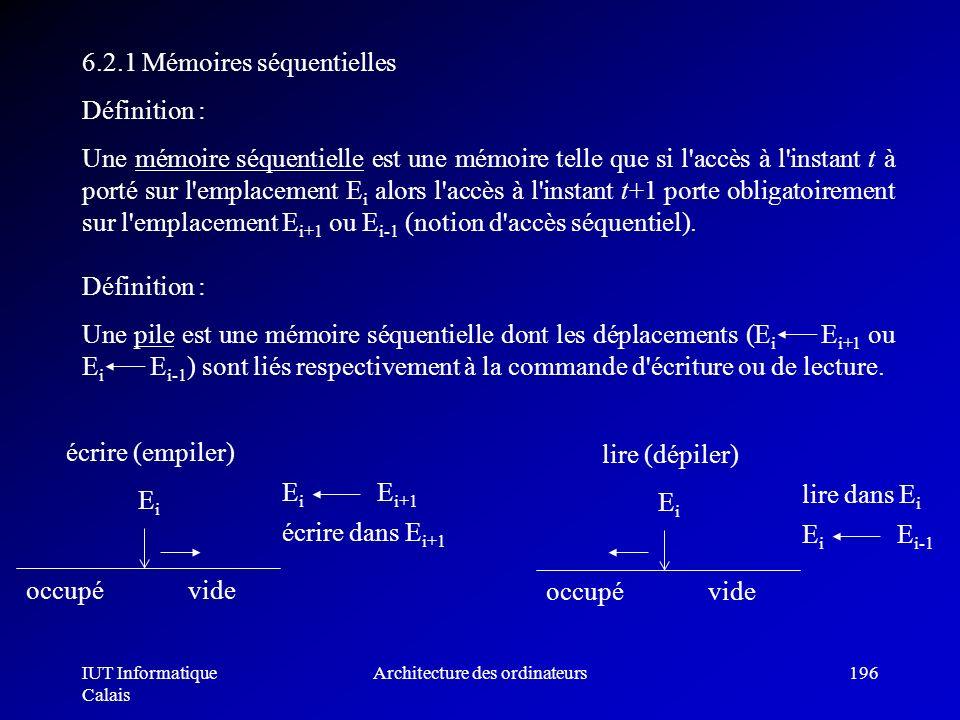 IUT Informatique Calais Architecture des ordinateurs196 6.2.1 Mémoires séquentielles Définition : Une mémoire séquentielle est une mémoire telle que s