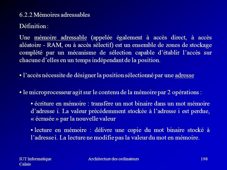 IUT Informatique Calais Architecture des ordinateurs198 6.2.2 Mémoires adressables Définition : Une mémoire adressable (appelée également à accès dire