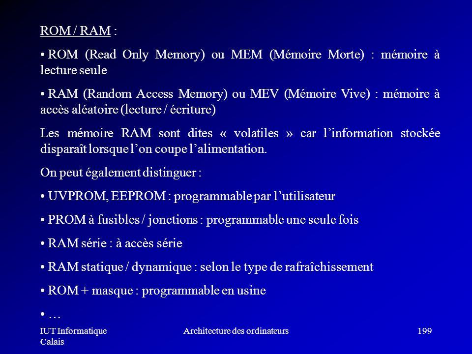 IUT Informatique Calais Architecture des ordinateurs199 ROM / RAM : ROM (Read Only Memory) ou MEM (Mémoire Morte) : mémoire à lecture seule RAM (Rando