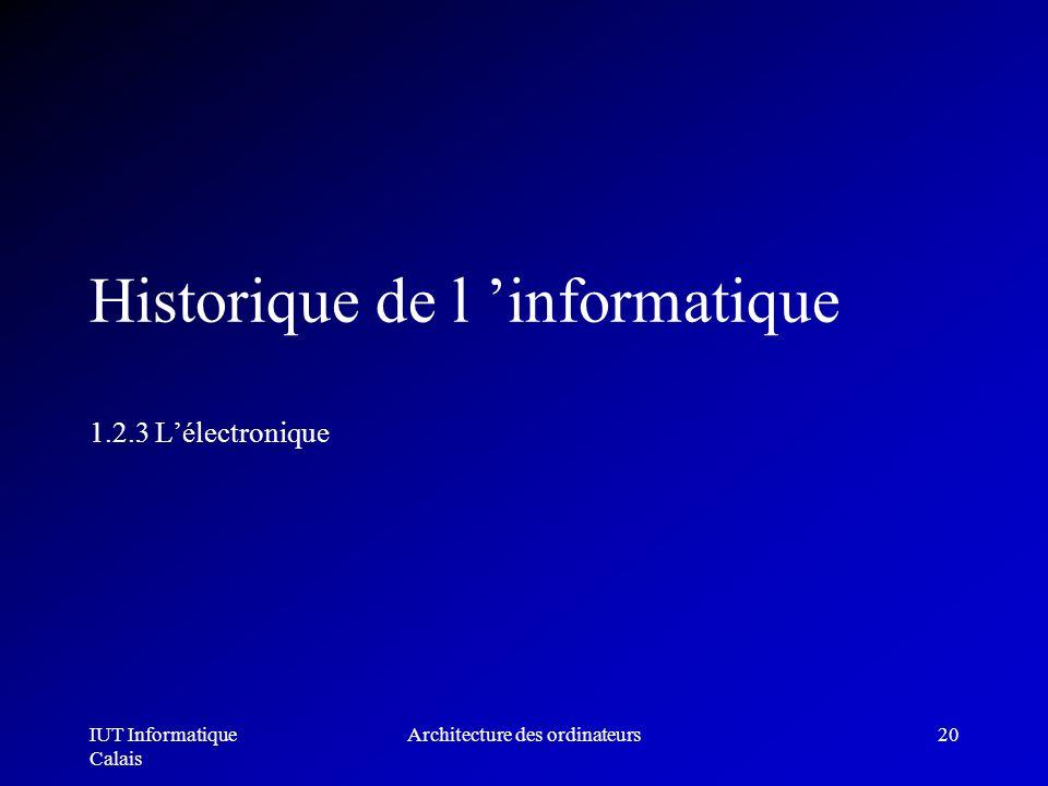 IUT Informatique Calais Architecture des ordinateurs20 Historique de l informatique 1.2.3 Lélectronique