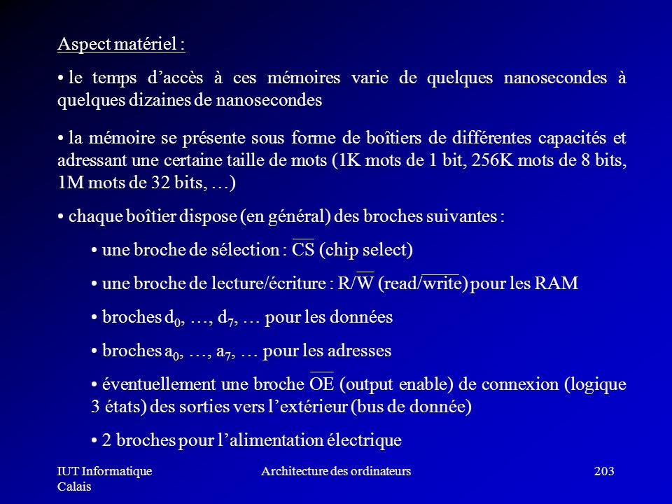 IUT Informatique Calais Architecture des ordinateurs203 Aspect matériel : le temps daccès à ces mémoires varie de quelques nanosecondes à quelques diz