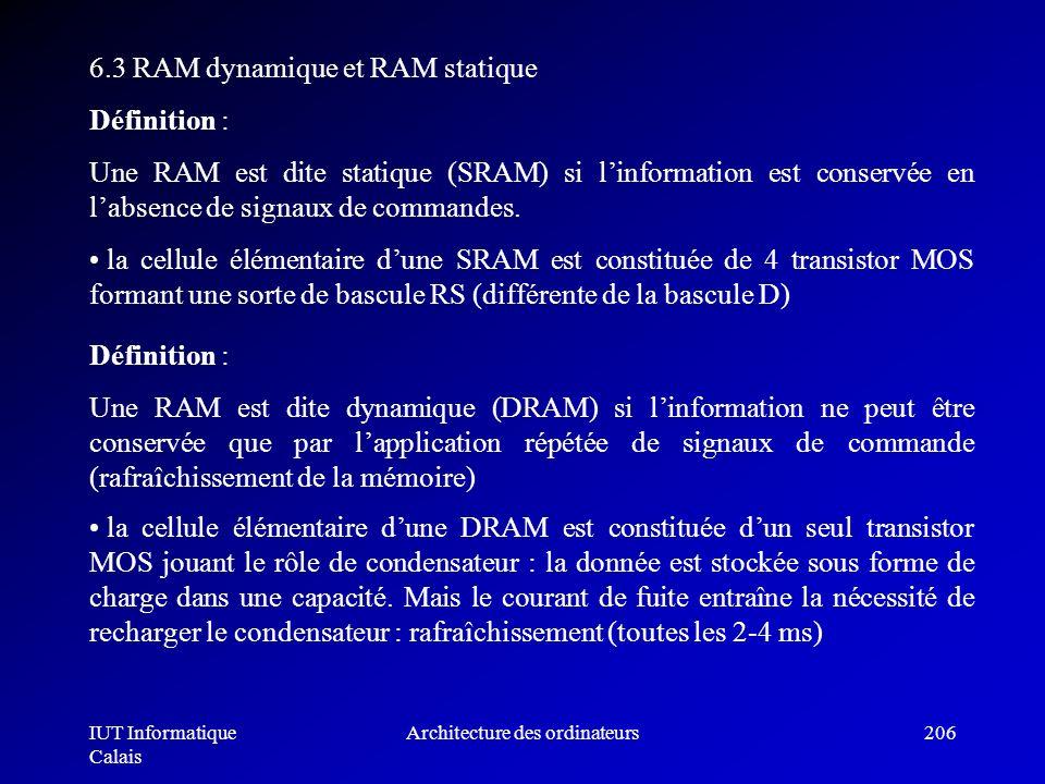IUT Informatique Calais Architecture des ordinateurs206 6.3 RAM dynamique et RAM statique Définition : Une RAM est dite statique (SRAM) si linformatio