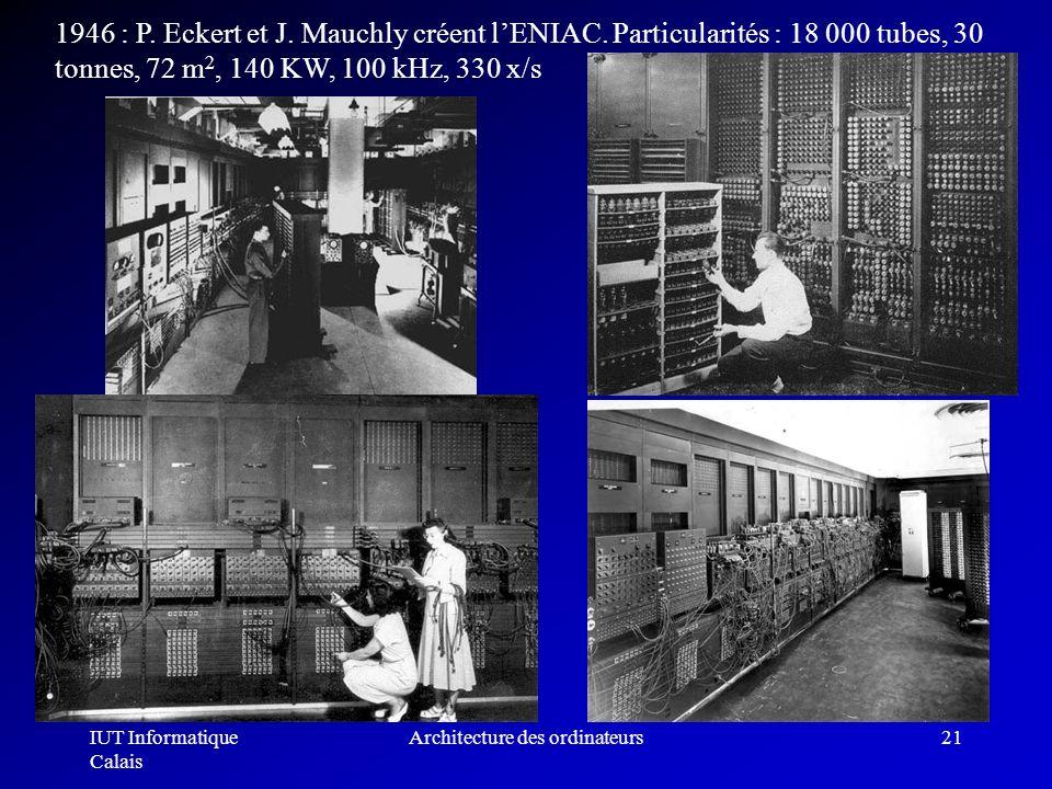 IUT Informatique Calais Architecture des ordinateurs21 1946 : P. Eckert et J. Mauchly créent lENIAC. Particularités : 18 000 tubes, 30 tonnes, 72 m 2,