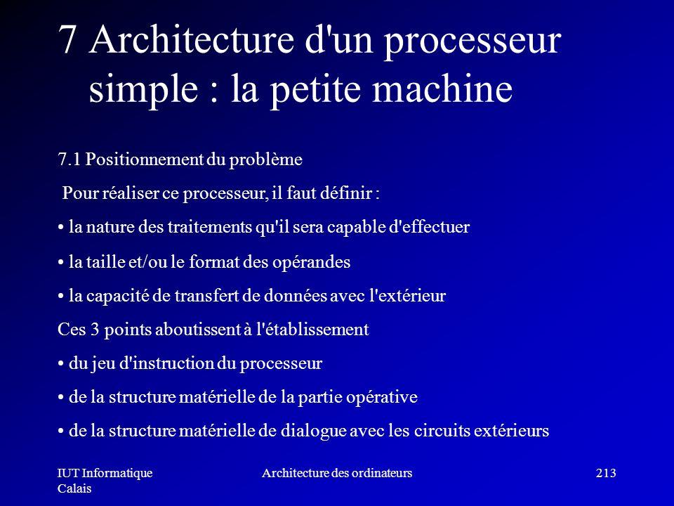 IUT Informatique Calais Architecture des ordinateurs213 7 Architecture d'un processeur simple : la petite machine 7.1 Positionnement du problème Pour
