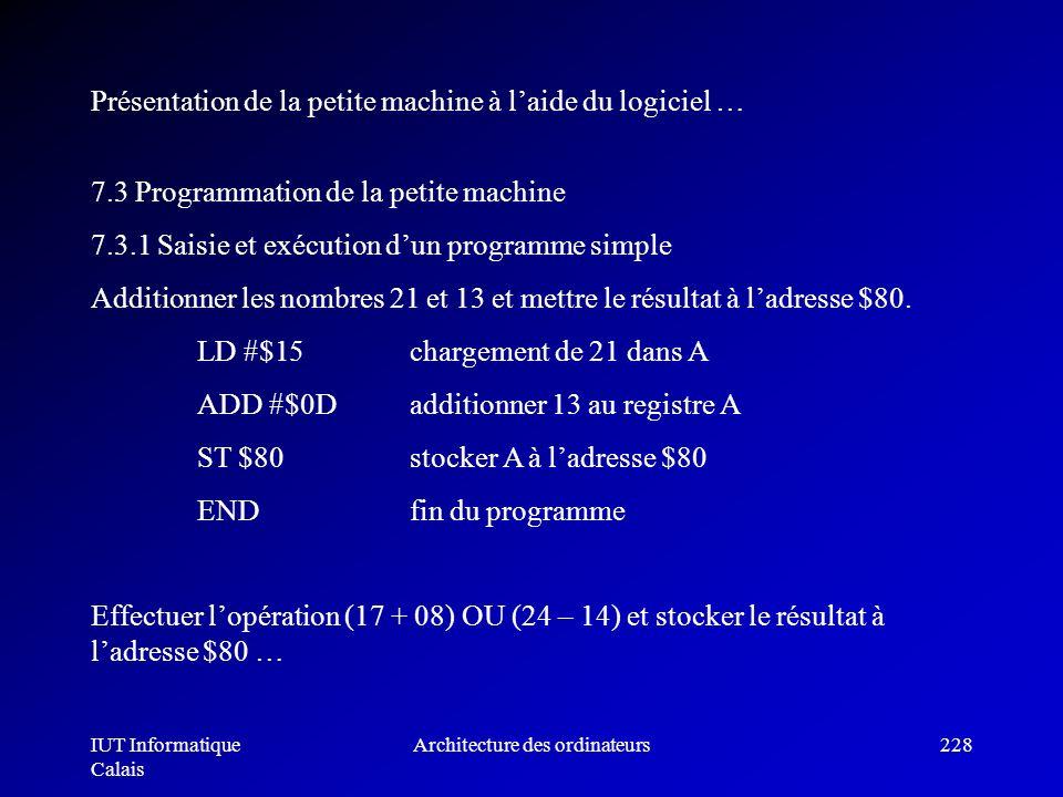 IUT Informatique Calais Architecture des ordinateurs228 7.3 Programmation de la petite machine 7.3.1 Saisie et exécution dun programme simple Addition