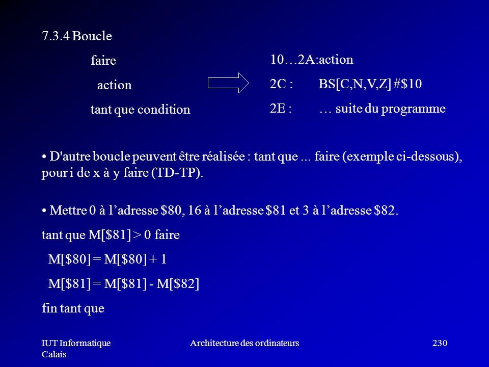 IUT Informatique Calais Architecture des ordinateurs230 7.3.4 Boucle faire action tant que condition 10…2A:action 2C : BS[C,N,V,Z] #$10 2E :… suite du