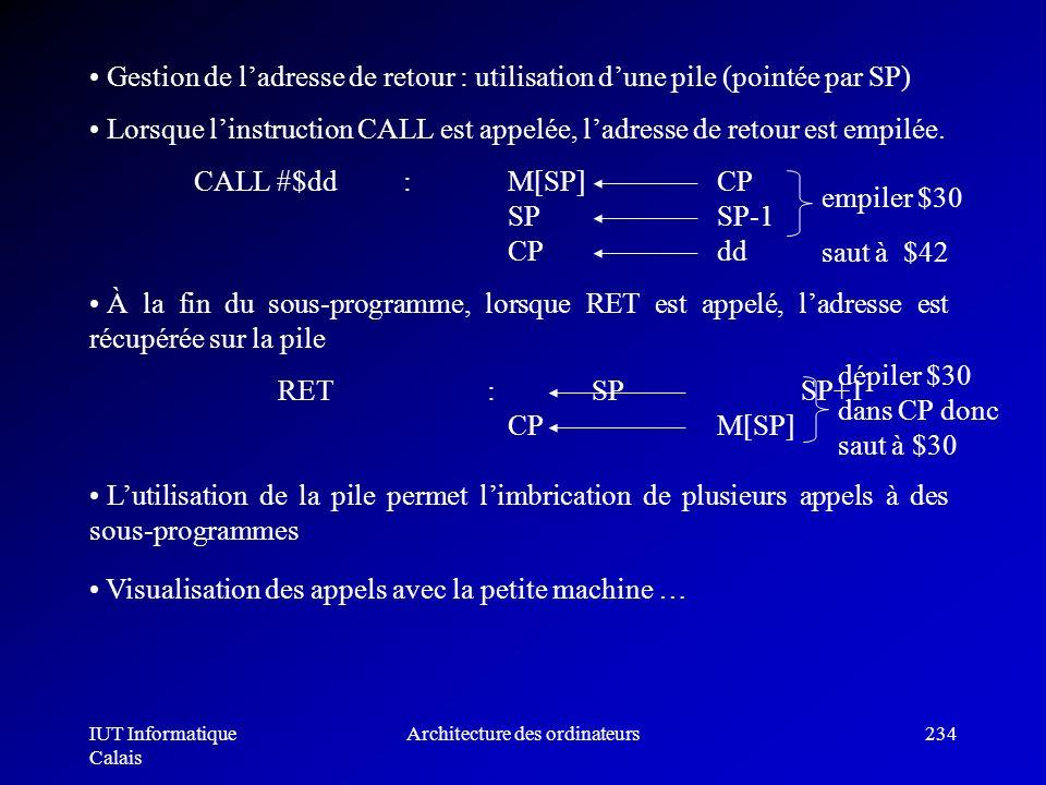 IUT Informatique Calais Architecture des ordinateurs234 Gestion de ladresse de retour : utilisation dune pile (pointée par SP) Lorsque linstruction CA
