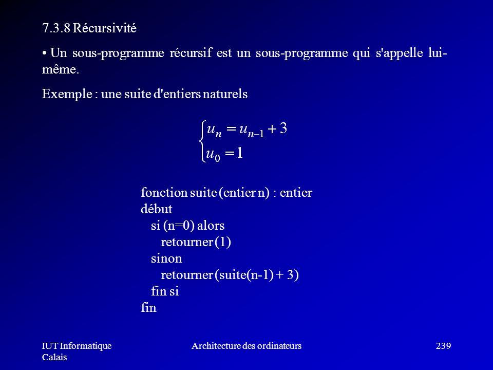IUT Informatique Calais Architecture des ordinateurs239 7.3.8 Récursivité Un sous-programme récursif est un sous-programme qui s'appelle lui- même. Ex