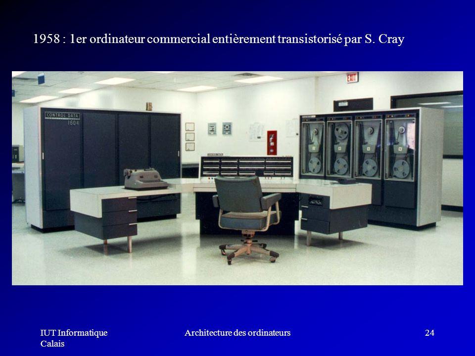 IUT Informatique Calais Architecture des ordinateurs24 1958 : 1er ordinateur commercial entièrement transistorisé par S. Cray
