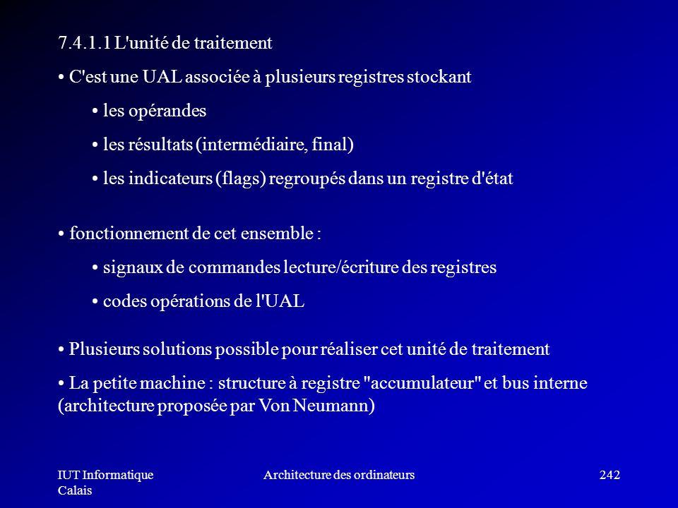 IUT Informatique Calais Architecture des ordinateurs242 7.4.1.1 L'unité de traitement C'est une UAL associée à plusieurs registres stockant les opéran