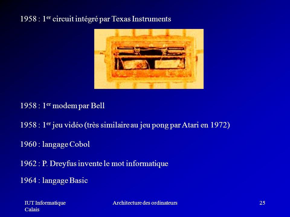 IUT Informatique Calais Architecture des ordinateurs25 1958 : 1 er circuit intégré par Texas Instruments 1958 : 1 er modem par Bell 1958 : 1 er jeu vi