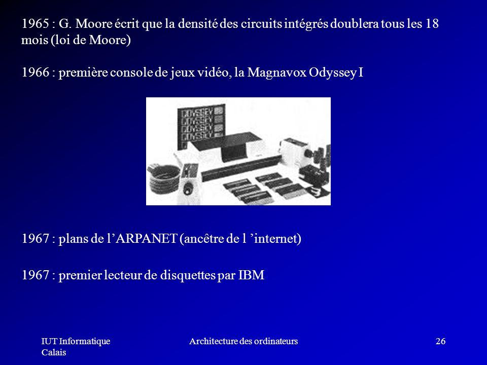 IUT Informatique Calais Architecture des ordinateurs26 1965 : G. Moore écrit que la densité des circuits intégrés doublera tous les 18 mois (loi de Mo