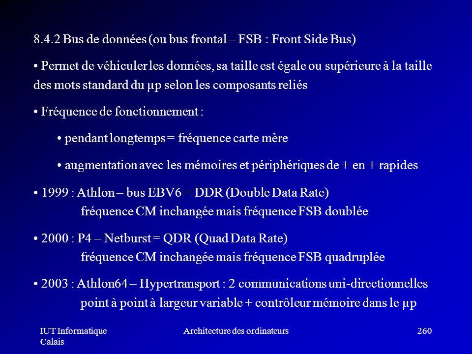 IUT Informatique Calais Architecture des ordinateurs260 8.4.2 Bus de données (ou bus frontal – FSB : Front Side Bus) Permet de véhiculer les données,