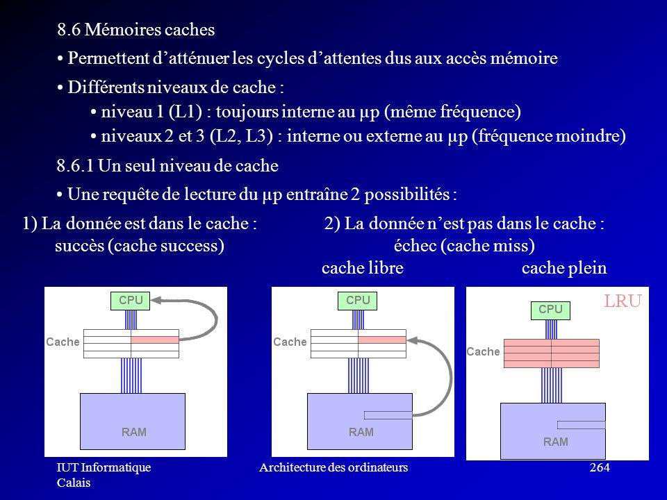 IUT Informatique Calais Architecture des ordinateurs264 8.6 Mémoires caches Permettent datténuer les cycles dattentes dus aux accès mémoire Différents