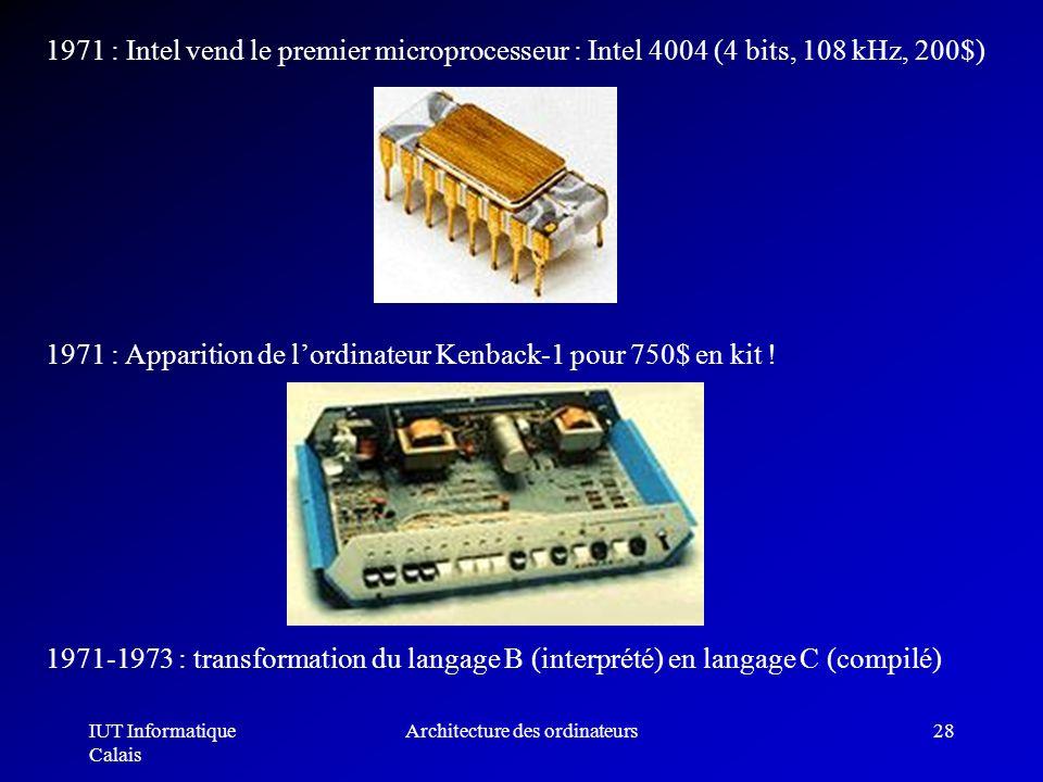 IUT Informatique Calais Architecture des ordinateurs28 1971 : Intel vend le premier microprocesseur : Intel 4004 (4 bits, 108 kHz, 200$) 1971-1973 : t