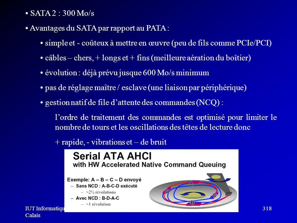 IUT Informatique Calais Architecture des ordinateurs318 SATA 2 : 300 Mo/s Avantages du SATA par rapport au PATA : simple et - coûteux à mettre en œuvr
