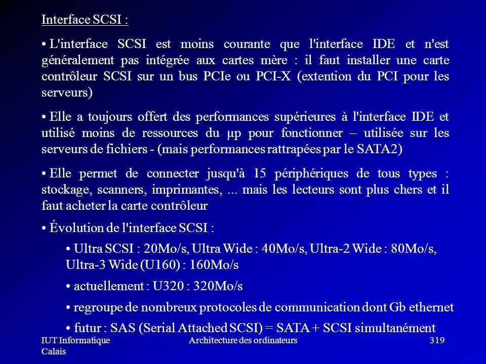 IUT Informatique Calais Architecture des ordinateurs319 Interface SCSI : L'interface SCSI est moins courante que l'interface IDE et n'est généralement