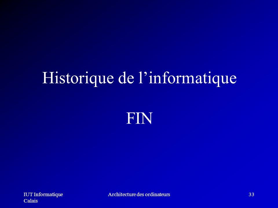 IUT Informatique Calais Architecture des ordinateurs33 Historique de linformatique FIN