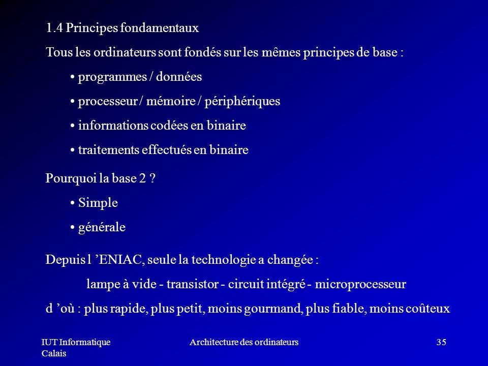 IUT Informatique Calais Architecture des ordinateurs35 1.4 Principes fondamentaux Tous les ordinateurs sont fondés sur les mêmes principes de base : p